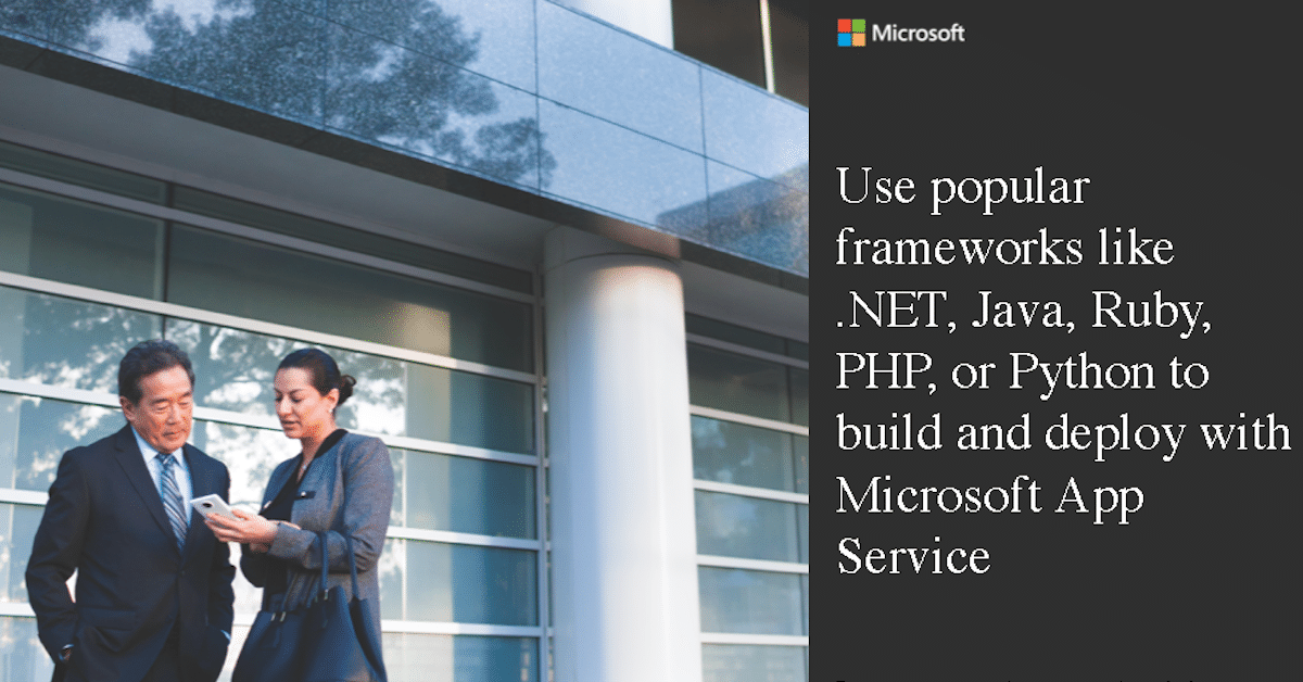 Use popular frameworks like .NET, Java, Ruby, PHP, or Python to build and deploy with Microsoft App Service​